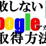 失敗しない!Googleアカウント取得方法、虎の巻!