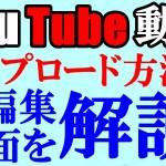 これでばっちり!YouTube動画のアップロード方法と編集画面を確認して、使いこなしていこう!